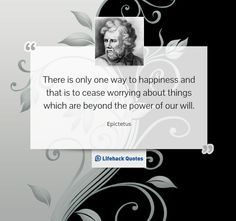 """""""There is only one way to happiness and that is to cease worrying about things which are beyond the power of our will."""" – Epictetus"""