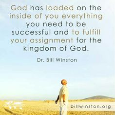 """""""God has loaded on the inside of you everything you need to be successful and to fulfill your assignment for the Kingdom of God.""""  - Dr. Bill Winston"""