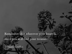 Remember that wherever your heart is, there you will find your treasure. — Paulo Coelho