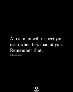 A real man will respect you even when he's mad at you. Remember that.  Unknown Author  . . . . . #relationship #quote #love #couple #quotes Love Respect Quotes, Respect Yourself Quotes, Good Man Quotes, Real Men Quotes, Love Me Quotes, True Quotes, Couple Quotes, Being Mad Quotes, Quotes Quotes