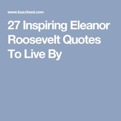 27 Inspiring Eleanor Roosevelt Quotes To Live By