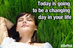 Today is going to be a changing day in your life. #DrPhil