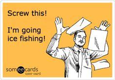 Screw this! I'm going ice fishing!