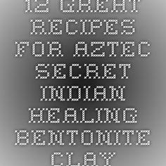 12 Great Recipes For Aztec Secret Indian Healing Bentonite Clay
