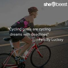 """""""Cycling goals are cycling dreams with deadlines"""" - Felicity Luckey"""