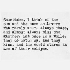 sometimes i think of the sun and the moon as lovers who rarely meet, always chase and almost always miss one another, but once in a while they do catch up, and they kiss, and the world stares in awe of there eclipse....