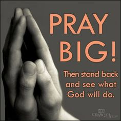 Pray big and then stand back and see what God will do ~~I Love the Bible and Jesus Christ, Christian Quotes and verses.