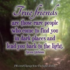 True friends are those rare people who come to find youin dark places and lead you back to the light.