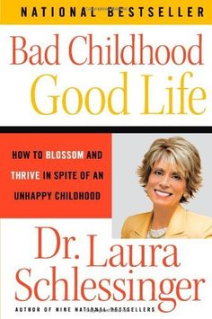 Bad Childhood---Good Life: How to Blossom and Thrive in Spite of an Unhappy Childhood by Dr. Laura Schlessinger. $10.97. Publisher: Harper Perennial; Reprint edition (May 29, 2007)
