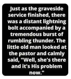 """Just as the graveside service finished, there was a distant lightning bolt accompanied by a tremendous burst of rumbling thunder. The little old man looked at the pastor and calmly said, """"Well, she's there and it's His problem now. Sarcastic Quotes, Funny Quotes, Funny Memes, Hilarious, Great Quotes, Inspirational Quotes, Got Memes, Funny Jokes For Adults, I Love To Laugh"""