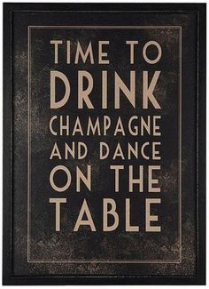 always... time to drink champagne and dance on the table