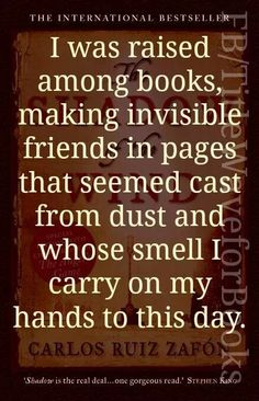 I was raised among books, making invisible friends in pages that seemed cast from dust and whose smell I carry on my hands to this day. ~ Carlos Ruiz Zafon