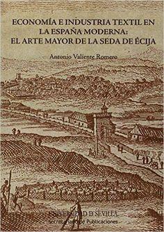 Economía e industria textil en la España moderna : el arte mayor de la seda de Écija / Antonio Valiente Romero