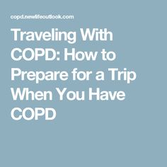 Traveling With COPD: How to Prepare for a Trip When You Have COPD