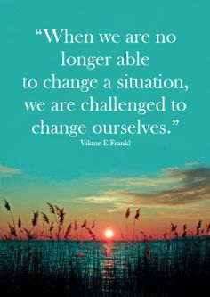 """When we are no longer able to change a situation, we are challenged to change ourselves."" Viktor E Frankl"