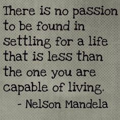 There is no passion to be found in settling for a life that is less than then one you are capable of live. - Nelson Mandela #Inspiration