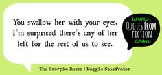 """""""You swallow her with your eyes. I'm surprised there's any of her left for the rest of us to see."""" - Dory Maud (The Scorpio Races ,Maggie Stiefvater) Literature Quotes, Book Quotes, Reading Quotes, Maggie Stiefvater Books, The Scorpio Races, Harry Potter, Anne Of Green Gables, I Fall, Great Quotes"""