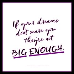 """""""If your dreams don't scare you, they're not BIG ENOUGH"""" (Pres of Liberia, Ellen Johnson Sirleaf).  It is SO EASY to chicken out and turn back to an """"acceptable range"""" of alternatives that don't make you nervous.  But..."""