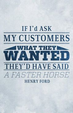 Talk about being outside the box... Customers never know what they need or want.  Innovation is necessary!