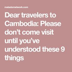 Dear travelers to Cambodia: Please don't come visit until you've understood these 9 things
