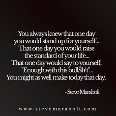"You always knew that one day you would stand up for yourself… That one day you would raise the standard of your life… That one day would say to yourself, ""Enough with this bull$h!t""… You might as well make today that day. - Steve Maraboli"