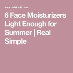 6 Face Moisturizers Light Enough for Summer | Real Simple