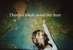 there's a whole world out there and i want to see everything and everyone and help people and save lives