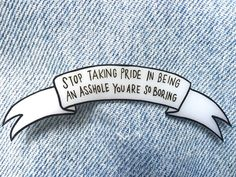 stop taking pride in being an asshole you are so boring // An Over It Pin Inspired By A Tumblr Post