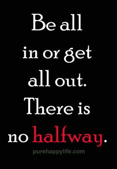 #quote - Be all in or get all out....more on purehappylife.com