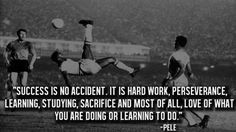 """""""Success is no accident. It is hard work, perseverance, learning, studying, sacrifice and most of all, love of what you are doing or learning to do."""" -Pele"""