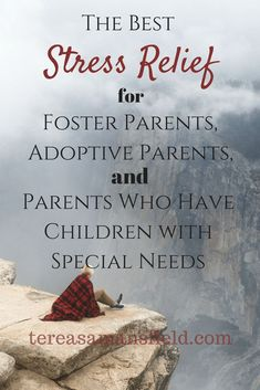 The Best Stress Relief for Foster Parents, Adoptive Parents, and Parents Who Have Children With Special Needs - Tereasa Mansfield (scheduled via http://www.tailwindapp.com?utm_source=pinterest&utm_medium=twpin)
