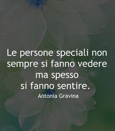 Le persone speciali non sempre si fanno vedere ma spesso si fanno sentire. -Antonia Gravina