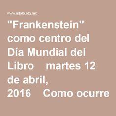 """""""Frankenstein"""" como centro del Día Mundial del Libro  martes 12 de abril, 2016  Como ocurre cada 23 de abril, fecha en que se celebra el Día Mundial del Libro y de los derechos de autor, en todo el mundo se realiza la lectura simultánea, en voz alta, de un libro representativo para la cultura humana, tocando a este año la obra de Mary Shelley Frankenstein o el moderno Prometeo.  La Organización de las Naciones Unidas escogió este día para celebrar uno de los mayores inventos de la huma..."""