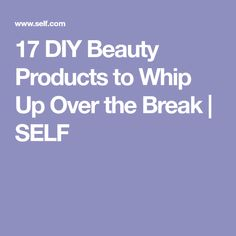 17 DIY Beauty Products to Whip Up Over the Break | SELF