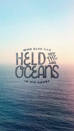 """Who hath measured the waters in the hollow of his hand, and meted out heaven with the span, and comprehended the dust of the earth in a measure, and weighed the mountains in scales, and the hills in a balance?"" Isiah 40:12 (KJV)"