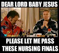 Dear Lord Baby Jesus please let me pass these nursing finals! Nurse humor. Nursing humor. Nursing school humor. Nursing student. Student RN. Registered Nurse. Meme. Talladega Nights meme. Nursing finals.