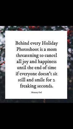 behind every holiday photoshoot is a mom threatening to cancel all joy and happiness until the end of time if everyone doesn't sit still and smile for 2 freaking seconds. Funny Christmas Pictures, Funny Pictures For Kids, Funny Kids, The Funny, Mom Quotes, Funny Quotes, Funny Memes, Hilarious, Jokes