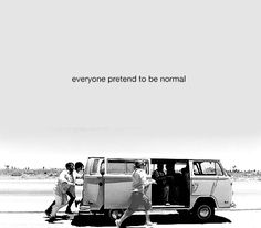 Everyone pretend to be normal