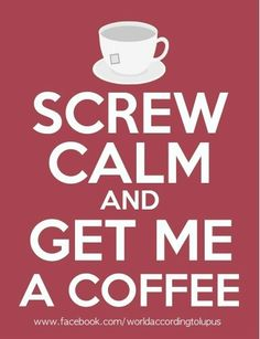 Screw Calm and Get me a Coffee!