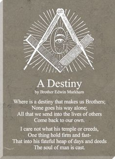 A Destiny - by Bro. Edwin Markham Where is a destiny that makes us Brothers; All that we send into the lives of others Come back to our own I care not what his temple or creeds, One thing hold firm and fast - That into his. Freemason Lodge, Freemason Symbol, Masonic Lodge, Freemason Tattoo, Masonic Order, Masonic Art, Masonic Symbols, Prince Hall Mason, Solomons Temple