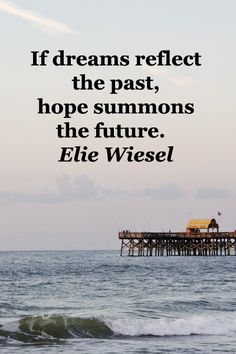 If dreams reflect the past, hope summons the future.  Elie Wiesel – On image of pier at Myrtle Beach taken by F. McGinn -- Explore quotes on the grace and power of life's journey at http://www.examiner.com/article/travel-a-road-of-literate-quotes-about-the-journey