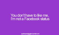 You don't have to like me, I'm not a facebook status