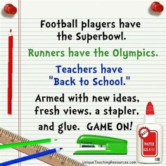 "Football players have the Superbowl. Runners have the Olympics. Teachers Have ""Back To School."" Armed with new ideas, fresh views, a stapler, and glue. GAME ON!"