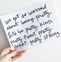 We get so worried about being pretty. Let's be pretty kind, pretty smart, pretty funny, pretty strong.