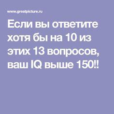 Если вы ответите хотя бы на 10 из этих 13 вопросов, ваш IQ выше 150!!