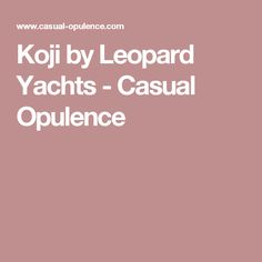 Koji by Leopard Yachts - Casual Opulence