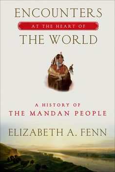 Winner of the 2015 Pulitzer Prize for History  Encounters at the Heart of the World concerns the Mandan Indians, iconic Plains people whose teeming, busy towns on the upper Missouri River were for centuries at the center of the North American universe. We know of them mostly because Lewis and Clark spent the winter of 1804-1805 with them, but why don't we know more? Who were they really? In this extraordinary book, Elizabeth A. Fenn retrieves their history by piecing together important new…