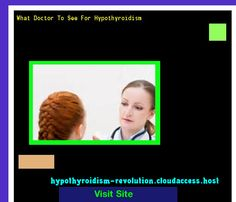 What Doctor To See For Hypothyroidism 142600 - Hypothyroidism Revolution!
