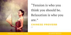 """Tension is who you think you should be. Relaxation is who you are.""   - CHINESE PROVERB"