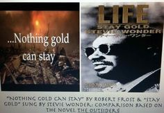 "Comparison of the famous ""Nothing Gold Can Stay"" by Robert Frost poem to the song ""Stay Gold"" sung by Stevie Wonder from the hit movie/novel The Outsiders by SE Hinton.Students will analyze both to work on a compare and contrast essay.Don't forget to check out the rest of my lessons in my store! :) Please also leave me a comment, rate, and follow me to help produce better products! (Comments are helpful, so I know what I need to do to make my store a more efficient one!)"